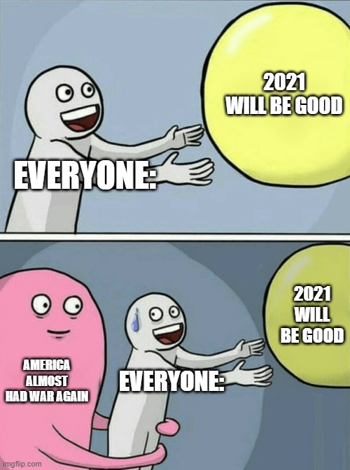 2021 |  2021 WILL BE GOOD; EVERYONE:; 2021 WILL BE GOOD; AMERICA ALMOST HAD WAR AGAIN; EVERYONE: | image tagged in memes,running away balloon | made w/ Imgflip meme maker