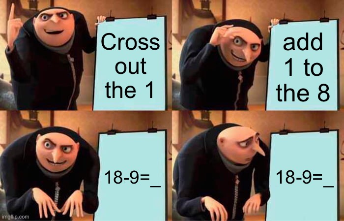 Cross out the 1 add 1 to the 8 18-9=_ 18-9=_ | image tagged in memes,gru's plan | made w/ Imgflip meme maker