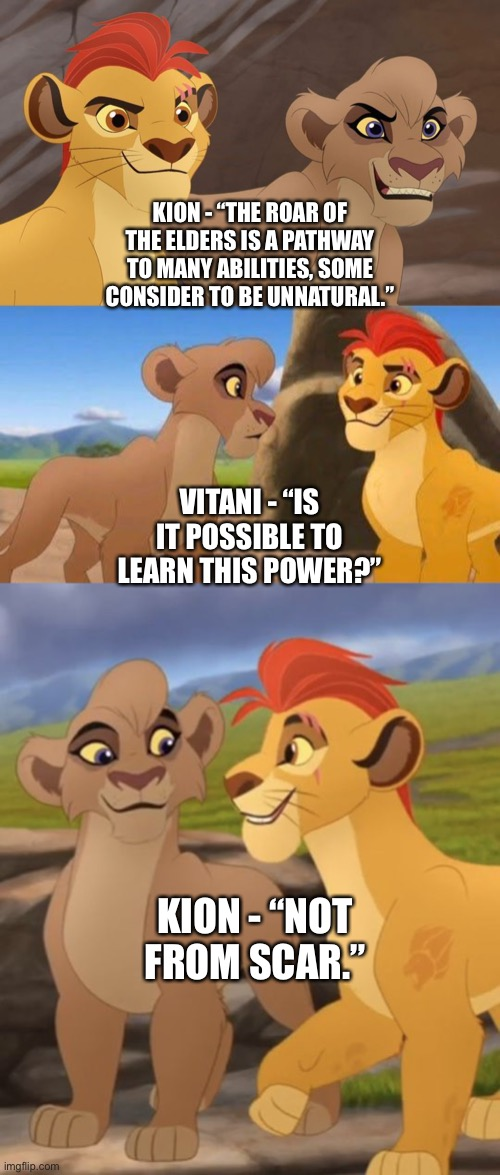 "Kion teaches Vitani about the Roar of The Elders in The Lion Guard |  KION - ""THE ROAR OF THE ELDERS IS A PATHWAY TO MANY ABILITIES, SOME CONSIDER TO BE UNNATURAL.""; VITANI - ""IS IT POSSIBLE TO LEARN THIS POWER?""; KION - ""NOT FROM SCAR."" 
