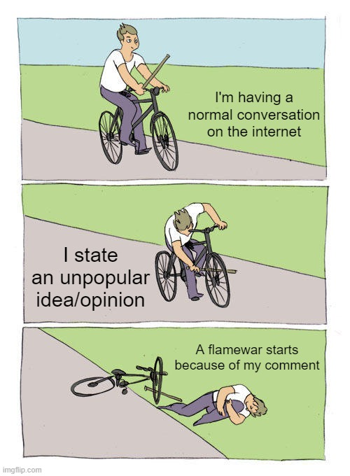 It's true. |  I'm having a normal conversation on the internet; I state an unpopular idea/opinion; A flamewar starts because of my comment | image tagged in memes,bike fall,opinions,unpopular opinion,stop reading the tags | made w/ Imgflip meme maker