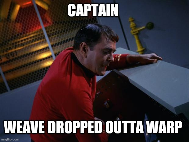 Scotty More Power | CAPTAIN WEAVE DROPPED OUTTA WARP | image tagged in scotty more power | made w/ Imgflip meme maker