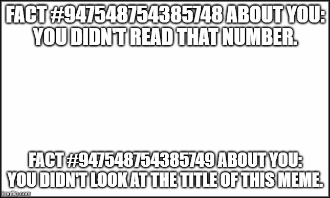 Too late. |  FACT #947548754385748 ABOUT YOU: YOU DIDN'T READ THAT NUMBER. FACT #947548754385749 ABOUT YOU: YOU DIDN'T LOOK AT THE TITLE OF THIS MEME. | image tagged in blank white template,yeet | made w/ Imgflip meme maker
