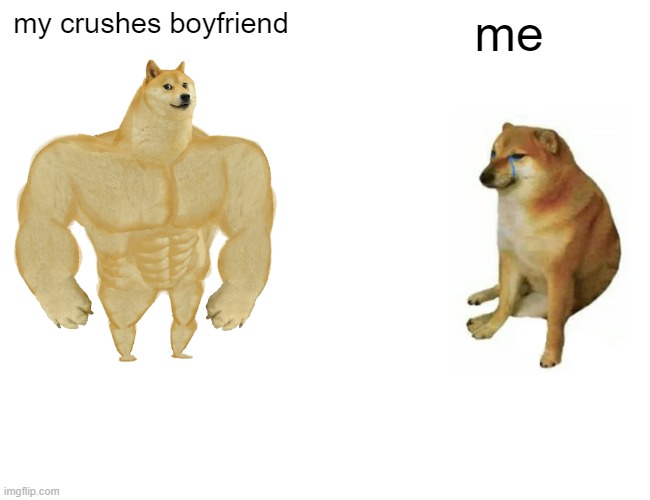 Buff Doge vs. Cheems Meme |  my crushes boyfriend; me | image tagged in memes,buff doge vs cheems | made w/ Imgflip meme maker