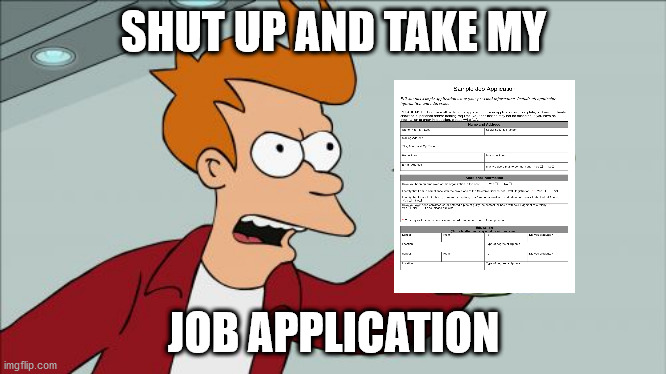 Shut Up And Take My Money Fry Meme | SHUT UP AND TAKE MY JOB APPLICATION | image tagged in memes,shut up and take my money fry | made w/ Imgflip meme maker
