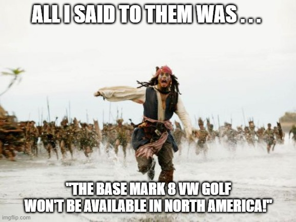 "Jack Sparrow Mark 8 Golf |  ALL I SAID TO THEM WAS . . . ""THE BASE MARK 8 VW GOLF WON'T BE AVAILABLE IN NORTH AMERICA!"" 