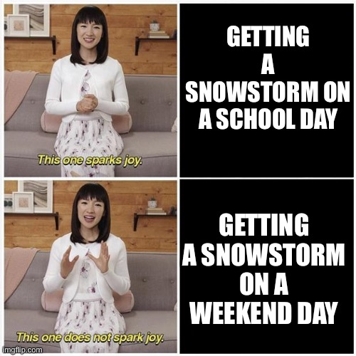Why Couldn't I Get A Day Off? |  GETTING A SNOWSTORM ON A SCHOOL DAY; GETTING A SNOWSTORM ON A WEEKEND DAY | image tagged in marie kondo spark joy,snow | made w/ Imgflip meme maker