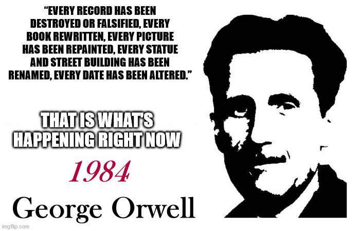 "Orwell's got it right again |  ""EVERY RECORD HAS BEEN DESTROYED OR FALSIFIED, EVERY BOOK REWRITTEN, EVERY PICTURE HAS BEEN REPAINTED, EVERY STATUE AND STREET BUILDING HAS BEEN RENAMED, EVERY DATE HAS BEEN ALTERED.""; THAT IS WHAT'S HAPPENING RIGHT NOW 