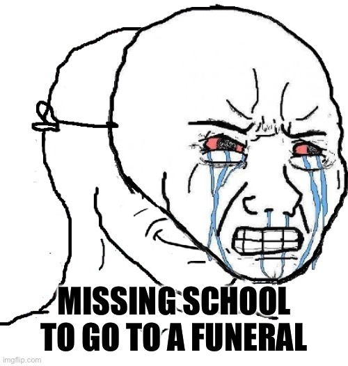 Wojak mask |  MISSING SCHOOL TO GO TO A FUNERAL | image tagged in wojak mask,funny,memes,funeral,school | made w/ Imgflip meme maker
