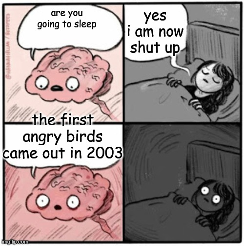 Brain Before Sleep |  yes i am now shut up; are you going to sleep; the first angry birds came out in 2003 | image tagged in brain before sleep | made w/ Imgflip meme maker