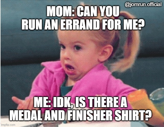 Little girl shrug |  @jomrun.official; MOM: CAN YOU RUN AN ERRAND FOR ME? ME: IDK, IS THERE A MEDAL AND FINISHER SHIRT? | image tagged in little girl shrug | made w/ Imgflip meme maker