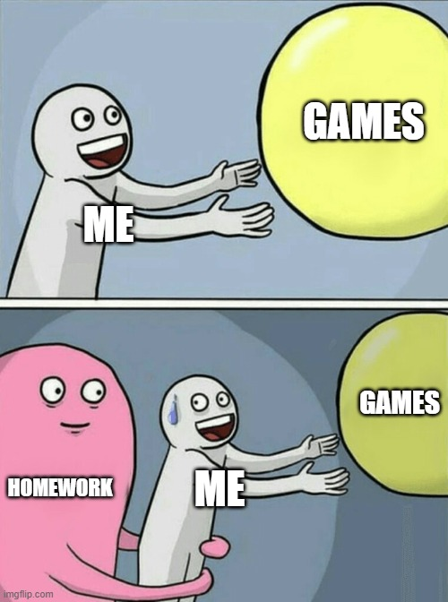 HOMEWORK AND GAMES ME |  GAMES; ME; GAMES; HOMEWORK; ME | image tagged in memes,running away balloon,funny,funny memes | made w/ Imgflip meme maker