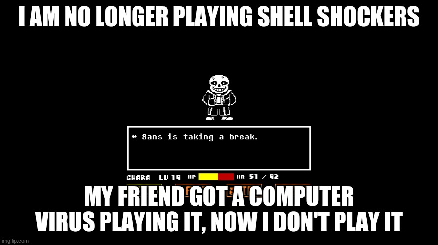 I'm taking a permanent break |  I AM NO LONGER PLAYING SHELL SHOCKERS; MY FRIEND GOT A COMPUTER VIRUS PLAYING IT, NOW I DON'T PLAY IT | image tagged in take a break | made w/ Imgflip meme maker