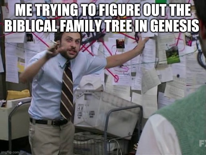 Charlie Conspiracy (Always Sunny in Philidelphia) |  ME TRYING TO FIGURE OUT THE BIBLICAL FAMILY TREE IN GENESIS | image tagged in charlie conspiracy always sunny in philidelphia | made w/ Imgflip meme maker