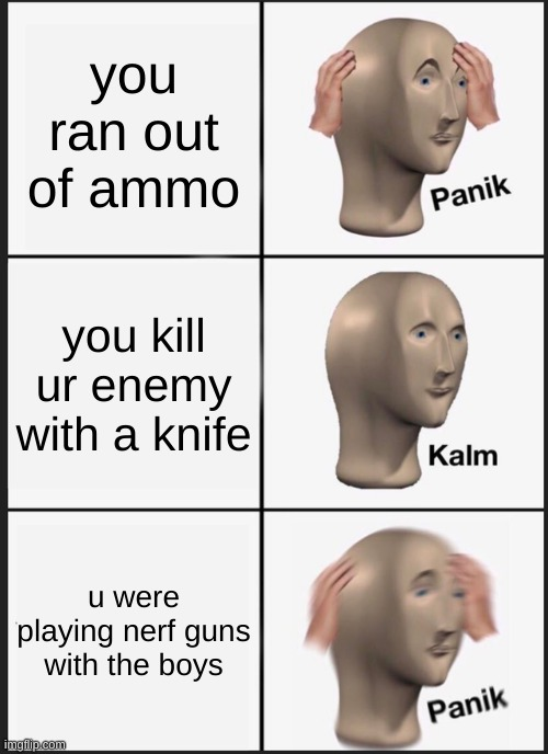 Panik Kalm Panik Meme |  you ran out of ammo; you kill ur enemy with a knife; u were playing nerf guns with the boys | image tagged in memes,panik kalm panik | made w/ Imgflip meme maker