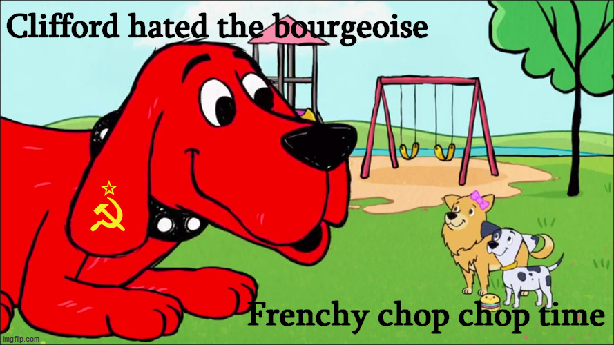 Based and Guillotine Pilled Clifford |  Clifford hated the bourgeoise; Frenchy chop chop time | image tagged in clifford the big red dog,hahaha,new memes,communism,communist socialist,bugs bunny communist | made w/ Imgflip meme maker
