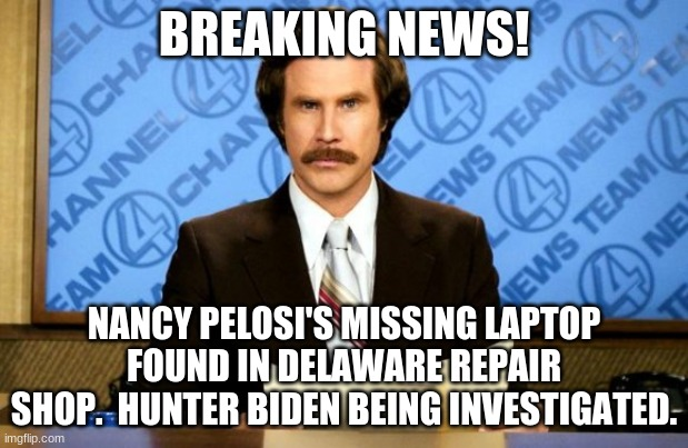 This just in |  BREAKING NEWS! NANCY PELOSI'S MISSING LAPTOP FOUND IN DELAWARE REPAIR SHOP.  HUNTER BIDEN BEING INVESTIGATED. | image tagged in this just in | made w/ Imgflip meme maker