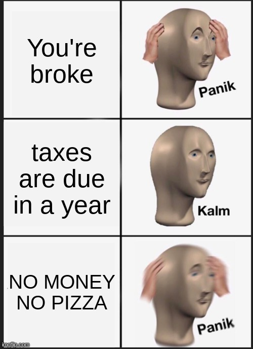 PANICK |  You're broke; taxes are due in a year; NO MONEY NO PIZZA | image tagged in memes,panik kalm panik | made w/ Imgflip meme maker