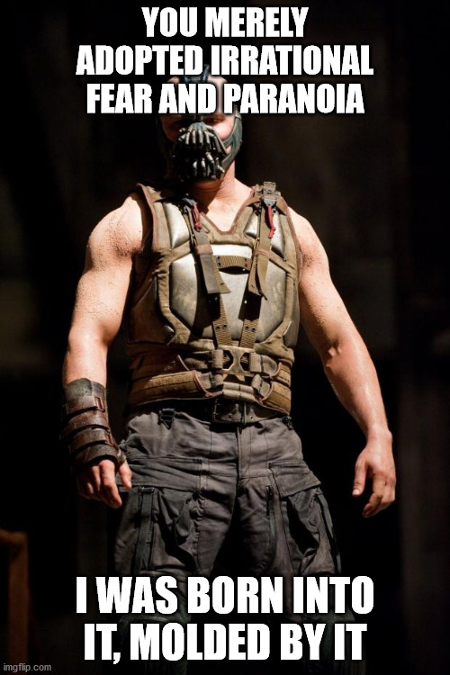 Bane meme |  YOU MERELY ADOPTED IRRATIONAL FEAR AND PARANOIA; I WAS BORN INTO IT, MOLDED BY IT | image tagged in bane meme,paranoid | made w/ Imgflip meme maker