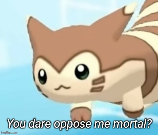 Furret you dare oppose me mortal? | image tagged in furret you dare oppose me mortal | made w/ Imgflip meme maker