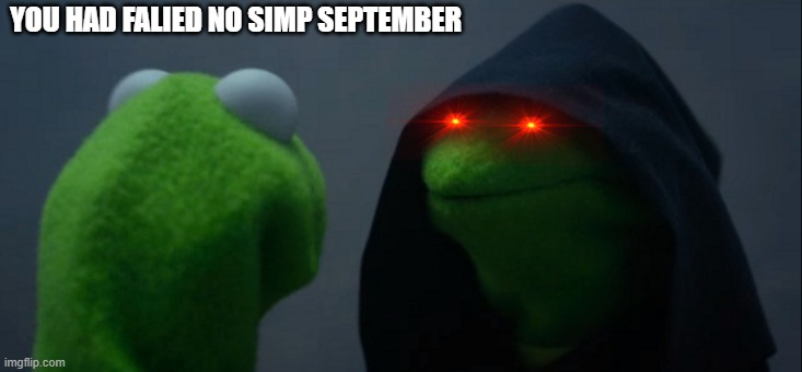 Evil Kermit |  YOU HAD FALIED NO SIMP SEPTEMBER | image tagged in memes,evil kermit | made w/ Imgflip meme maker
