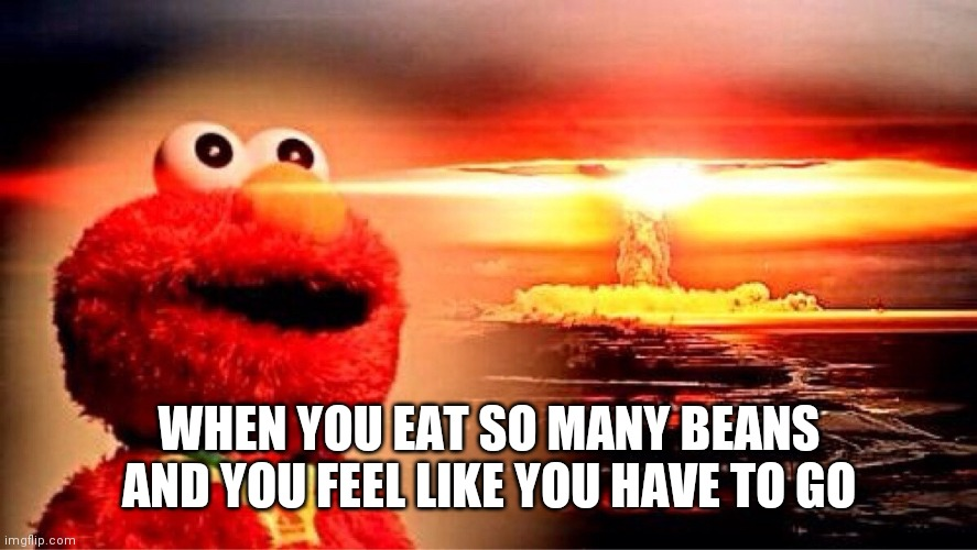 elmo nuclear explosion |  WHEN YOU EAT SO MANY BEANS AND YOU FEEL LIKE YOU HAVE TO GO | image tagged in elmo nuclear explosion | made w/ Imgflip meme maker