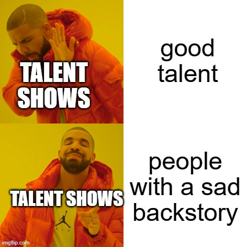Drake Hotline Bling Meme |  good talent; TALENT SHOWS; people with a sad backstory; TALENT SHOWS | image tagged in memes,drake hotline bling | made w/ Imgflip meme maker