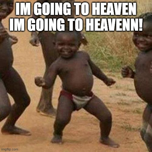 God is good, he gives people like this a happy ending. |  IM GOING TO HEAVEN IM GOING TO HEAVENN! | image tagged in memes,third world success kid | made w/ Imgflip meme maker