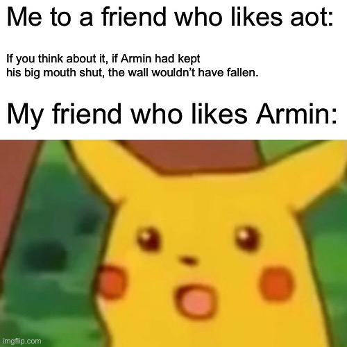 Surprised Pikachu |  Me to a friend who likes aot:; If you think about it, if Armin had kept his big mouth shut, the wall wouldn't have fallen. My friend who likes Armin: | image tagged in memes,surprised pikachu | made w/ Imgflip meme maker