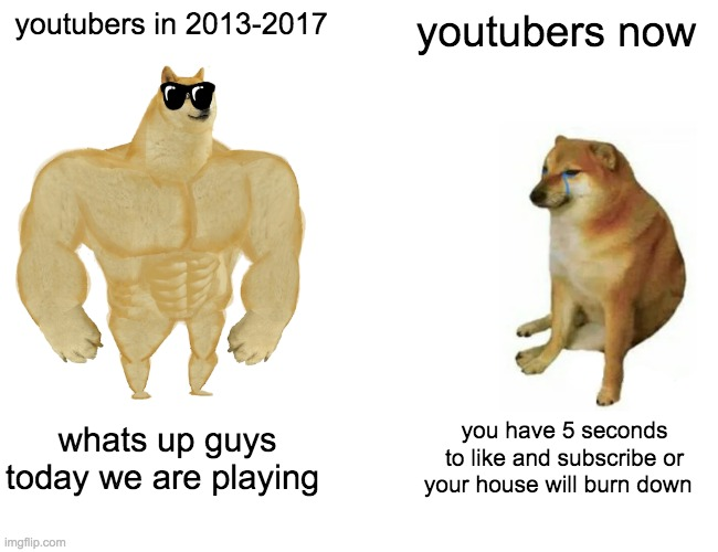 Buff Doge vs. Cheems Meme |  youtubers in 2013-2017; youtubers now; whats up guys today we are playing; you have 5 seconds to like and subscribe or your house will burn down | image tagged in memes,buff doge vs cheems | made w/ Imgflip meme maker
