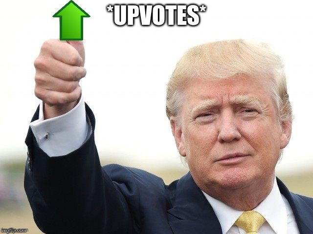 Trump Upvote | *UPVOTES* | image tagged in trump upvote | made w/ Imgflip meme maker
