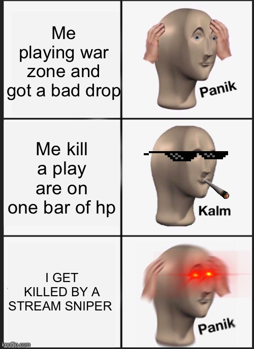 Panik Kalm Panik |  Me playing war zone and got a bad drop; Me kill a play are on one bar of hp; I GET KILLED BY A STREAM SNIPER | image tagged in memes,panik kalm panik | made w/ Imgflip meme maker