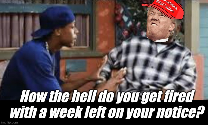 How the ..... |  How the hell do you get fired with a week left on your notice? | image tagged in friday,memes,politics suck,election 2020,donald trump | made w/ Imgflip meme maker