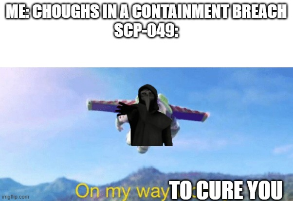 On my way woody! |  ME: CHOUGHS IN A CONTAINMENT BREACH SCP-049:; TO CURE YOU | image tagged in on my way woody,scp meme,scp,scp-049 | made w/ Imgflip meme maker