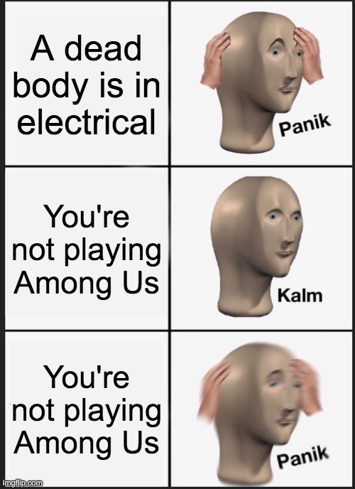 Panik Kalm Panik Meme |  A dead body is in electrical; You're not playing Among Us; You're not playing Among Us | image tagged in memes,panik kalm panik | made w/ Imgflip meme maker