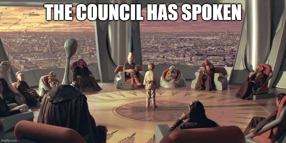 The Council Has Spoken |  THE COUNCIL HAS SPOKEN | image tagged in anakin skywalker jedi council,council has spoken,the council will decide your fate,jedi,council,anakin | made w/ Imgflip meme maker