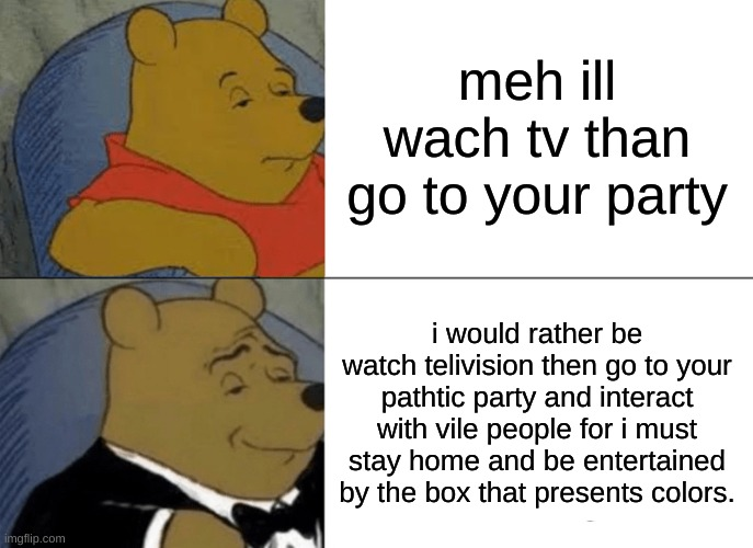 idk how to talk good |  meh ill wach tv than go to your party; i would rather be watch telivision then go to your pathtic party and interact with vile people for i must stay home and be entertained by the box that presents colors. | image tagged in memes,tuxedo winnie the pooh | made w/ Imgflip meme maker