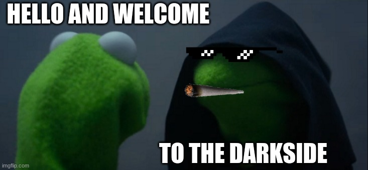 Evil Kermit |  HELLO AND WELCOME; TO THE DARKSIDE | image tagged in memes,evil kermit | made w/ Imgflip meme maker
