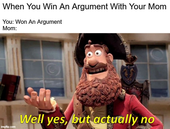 Well Yes, But Actually No Meme |  When You Win An Argument With Your Mom; You: Won An Argument  Mom: | image tagged in memes,well yes but actually no | made w/ Imgflip meme maker