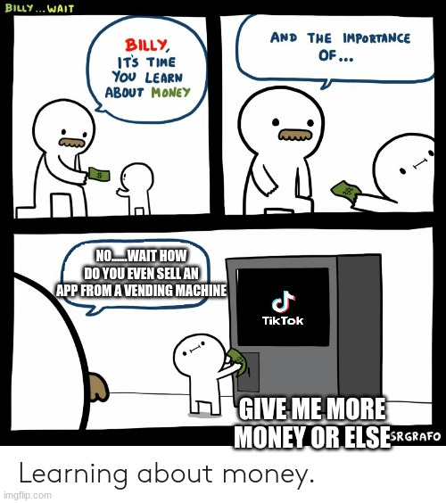 Billy Learning About Money |  NO......WAIT HOW DO YOU EVEN SELL AN APP FROM A VENDING MACHINE; GIVE ME MORE MONEY OR ELSE | image tagged in billy learning about money | made w/ Imgflip meme maker