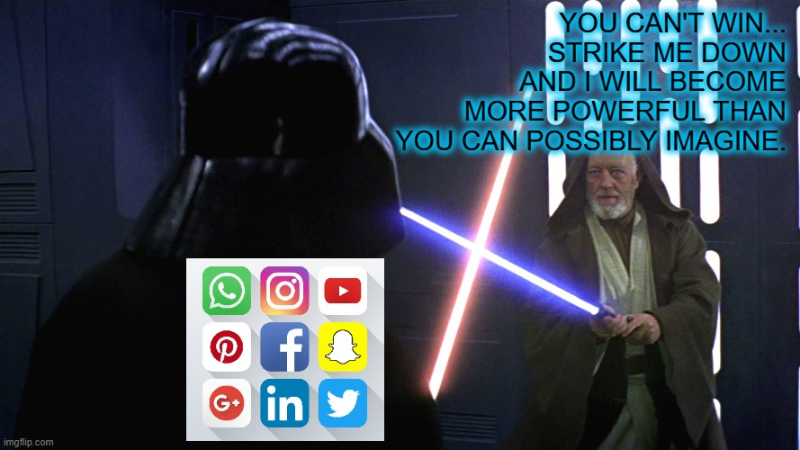 Big Tech vs Freedom |  YOU CAN'T WIN... STRIKE ME DOWN AND I WILL BECOME MORE POWERFUL THAN YOU CAN POSSIBLY IMAGINE. | image tagged in facebook,twitter,google,instagram,star wars,freedom | made w/ Imgflip meme maker