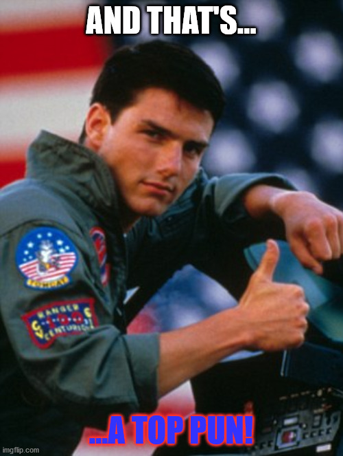 AND THAT'S... ...A TOP PUN! | image tagged in top gun | made w/ Imgflip meme maker