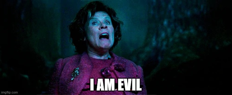Umbridge - I WILL HAVE ORDER! | I AM EVIL | image tagged in umbridge - i will have order | made w/ Imgflip meme maker