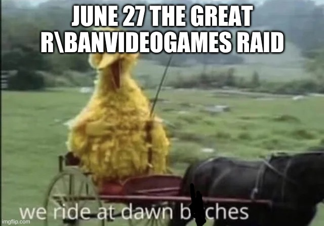 WE RIDE AT DAWN BITCHES |  JUNE 27 THE GREAT R\BANVIDEOGAMES RAID | image tagged in we ride at dawn bitches,the banvideogames raid | made w/ Imgflip meme maker