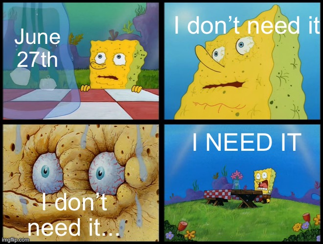 I don't have Reddit account tho |  I don't need it; June 27th; I NEED IT; I don't need it... | image tagged in spongebob - i don't need it by henry-c | made w/ Imgflip meme maker
