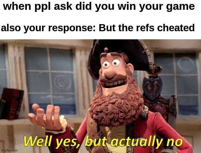 refs are cheaters |  when ppl ask did you win your game; also your response: But the refs cheated | image tagged in memes,well yes but actually no | made w/ Imgflip meme maker