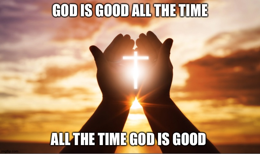 Yesh |  GOD IS GOOD ALL THE TIME; ALL THE TIME GOD IS GOOD | image tagged in hide the pain harold | made w/ Imgflip meme maker