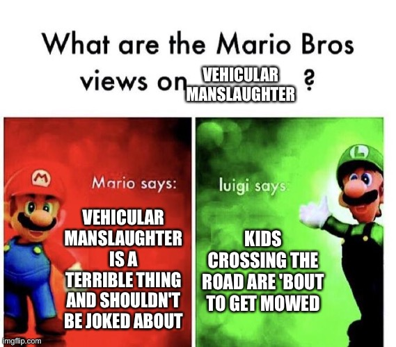 ggwp luigi |  VEHICULAR MANSLAUGHTER; VEHICULAR MANSLAUGHTER IS A TERRIBLE THING AND SHOULDN'T BE JOKED ABOUT; KIDS CROSSING THE ROAD ARE 'BOUT TO GET MOWED | image tagged in mario bros views,nintendo,memes,funny,dark humor,vehicle | made w/ Imgflip meme maker