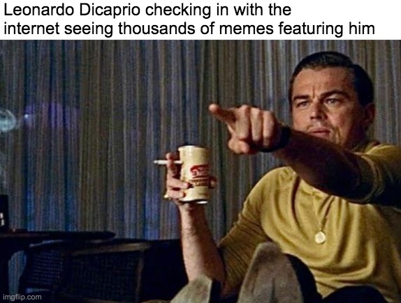 Is that Leonardo Dicaprio, the meme template guy!? |  Leonardo Dicaprio checking in with the internet seeing thousands of memes featuring him | image tagged in memes,funny,leonardo dicaprio | made w/ Imgflip meme maker