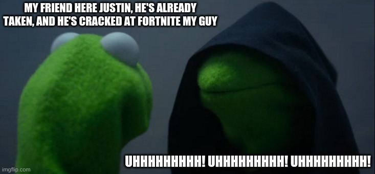 Justin is too cracked my guy |  MY FRIEND HERE JUSTIN, HE'S ALREADY TAKEN, AND HE'S CRACKED AT FORTNITE MY GUY; UHHHHHHHHH! UHHHHHHHHH! UHHHHHHHHH! | image tagged in memes,evil kermit | made w/ Imgflip meme maker