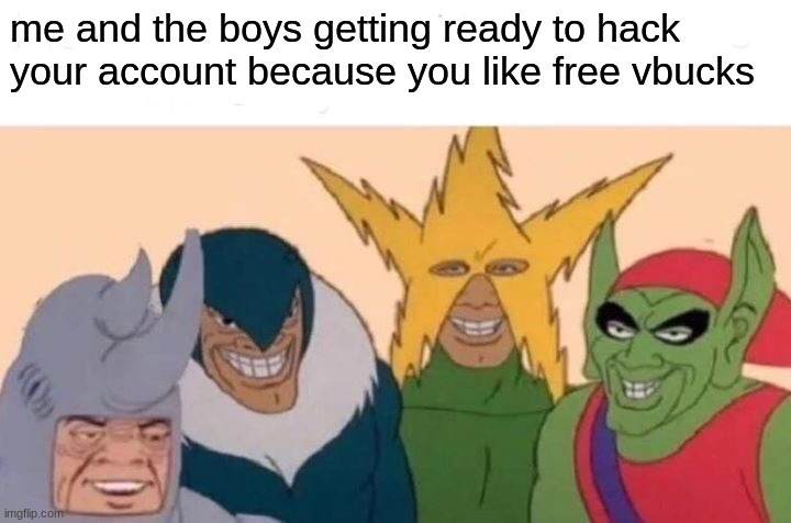 me and the boys getting ready to hack your account because you like free vbucks | image tagged in memes,me and the boys | made w/ Imgflip meme maker